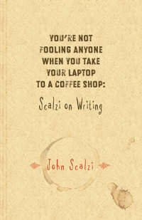 You're Not Fooling Anyone When You Take Your Laptop to a Coffee Shop: Scalzi on Writing (eBook) cover