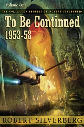The Collected Stories of Robert Silverberg, Volume One: To Be Continued (eBook) cover