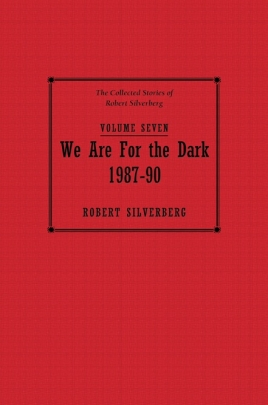 The Collected Stories of Robert Silverberg, Volume Seven: We Are for the Dark cover