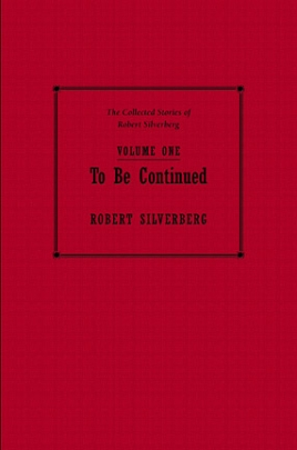 The Collected Stories of Robert Silverberg, Volume One: To Be Continued cover
