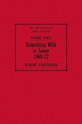 The Collected Stories of Robert Silverberg, Volume Three: Something Wild is Loose cover